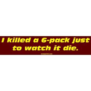 killed a 6 pack just to watch it die. Large Bumper Sticker Automotive
